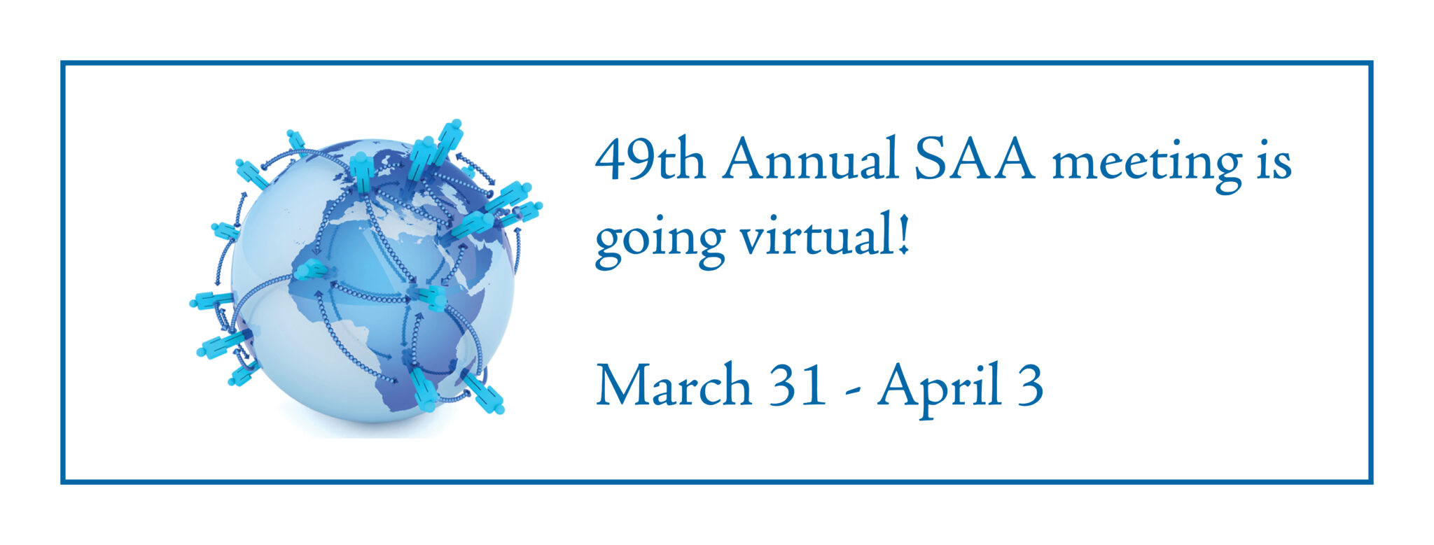 """White logo with a blue border and a blue globe that reads """"49th Annual SAA meeting is going virtual! March 31-April 3"""""""